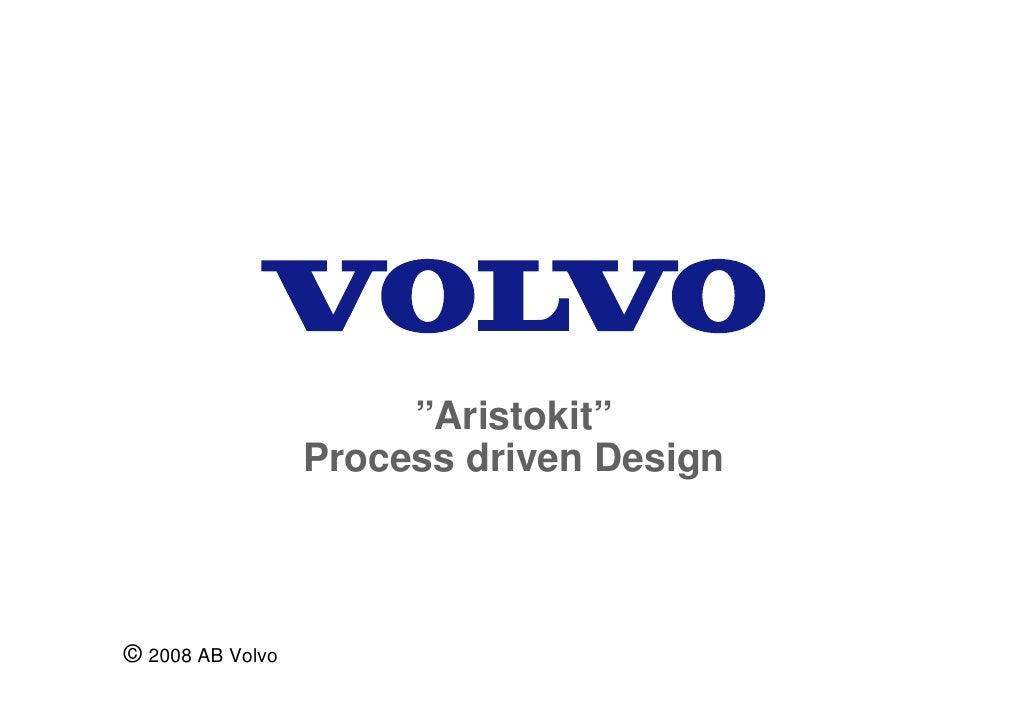 """Aristokit""                   Process driven Design    © 2008 AB Volvo"