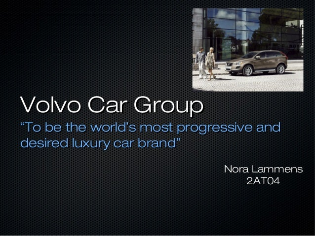 """Volvo Car Group""""To be the world's most progressive anddesired luxury car brand""""                              Nora Lammens ..."""