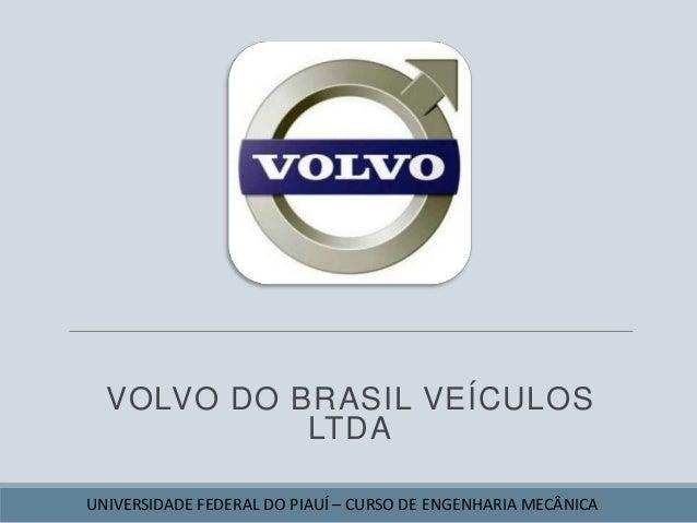 VOLVO DO BRASIL VEÍCULOS LTDA UNIVERSIDADE FEDERAL DO PIAUÍ – CURSO DE ENGENHARIA MECÂNICA