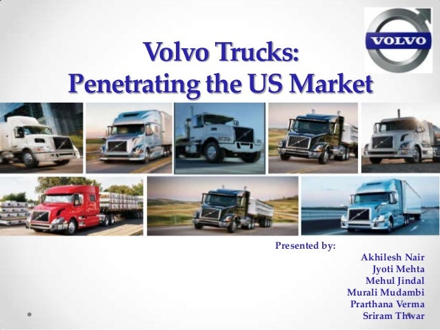 Volvo Trucks:Penetrating the US Market                Presented by:                                  Akhilesh Nair        ...