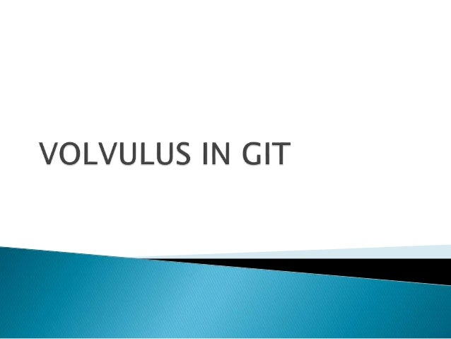  GASTRIC VOLVULUS  SMALL BOWEL VOLVULUS (MIDGUT MALROTATION)  LARGE BOWEL VOLVULUS (CECAL VOLVULUS, SIGMOID VOLVULUS) ...