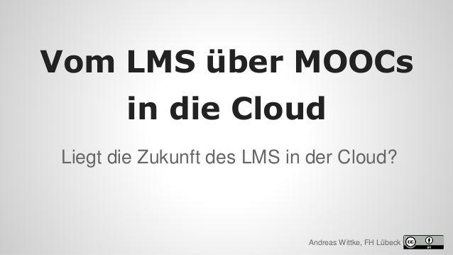 Liegt die Zukunft des LMS in der Cloud? Vom LMS über MOOCs in die Cloud Andreas Wittke, FH Lübeck