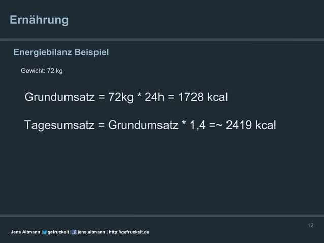Ernährung Energiebilanz Beispiel    Gewicht: 72 kg      Grundumsatz = 72kg * 24h = 1728 kcal     Tagesumsatz = Grundumsatz...