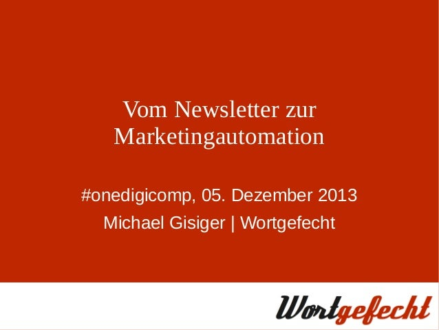 Vom Newsletter zur Marketingautomation #onedigicomp, 05. Dezember 2013 Michael Gisiger | Wortgefecht
