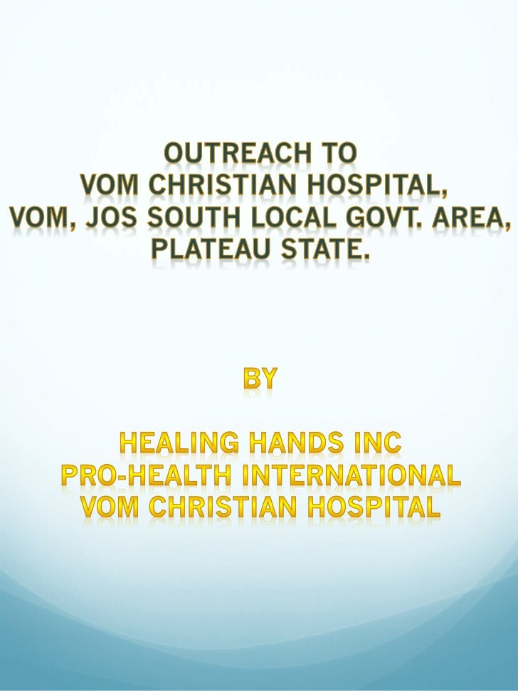 A report on the collaboration of Healing Hands , Pro-Health International andVom Christian Hospital for the running of the...