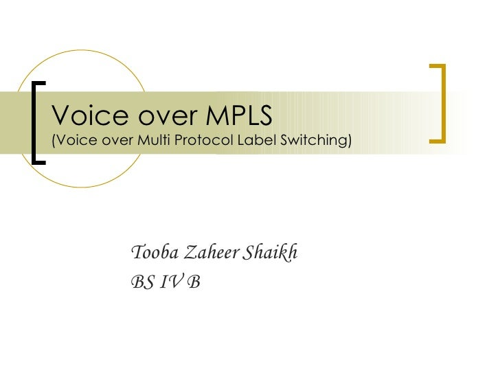 Voice over MPLS (Voice over Multi Protocol Label Switching) Tooba Zaheer Shaikh BS IV B