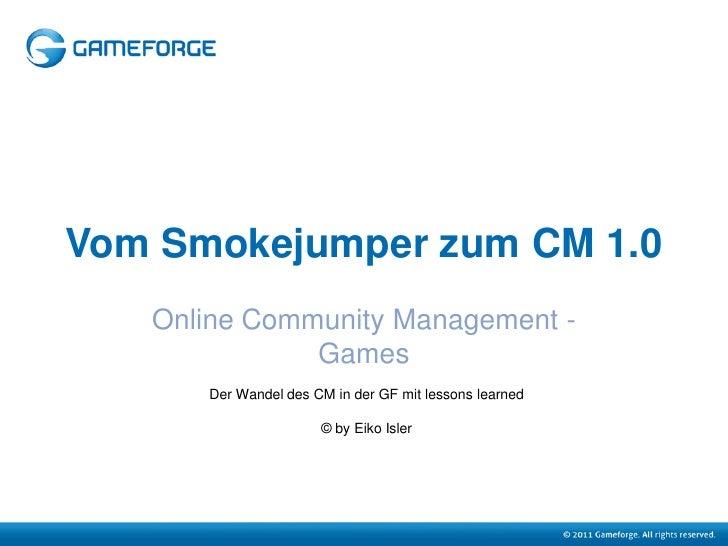 Vom Smokejumper zum CM 1.0   Online Community Management -              Games      Der Wandel des CM in der GF mit lessons...