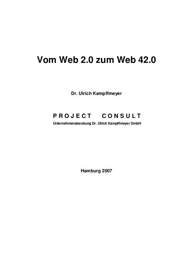 Vom Web 2.0 zum Web 42.0 Dr. Ulrich Kampffmeyer P R O J E C T C O N S U L T Unternehmensberatung Dr. Ulrich Kampffmeyer Gm...