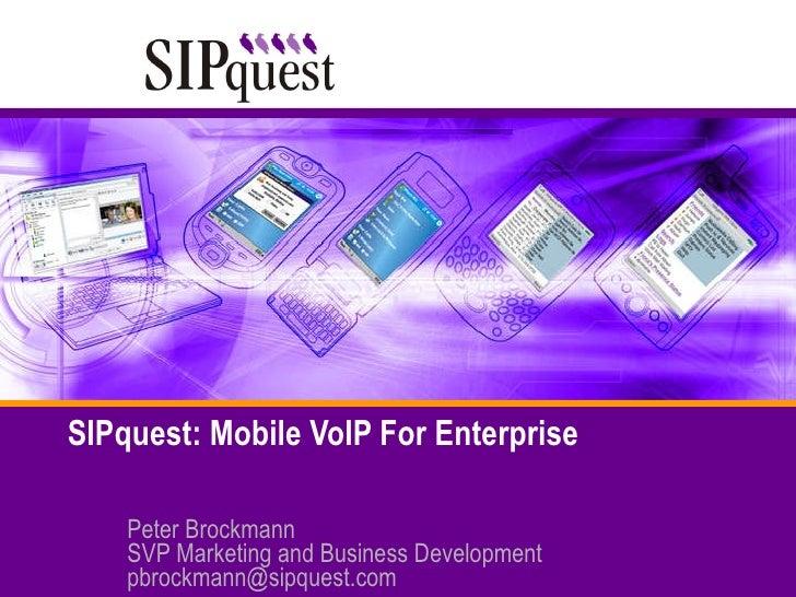 SIPquest: Mobile VoIP For Enterprise Peter Brockmann SVP Marketing and Business Development [email_address]