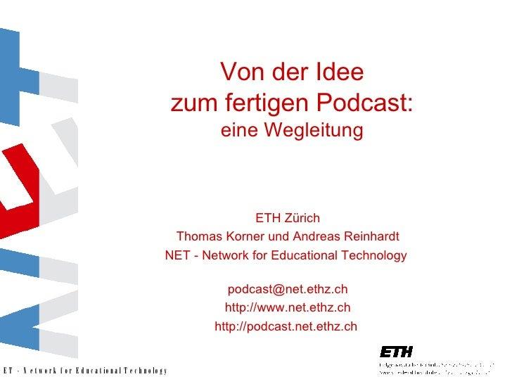 Von der Idee zum fertigen Podcast: eine Wegleitung ETH Zürich Thomas Korner und Andreas Reinhardt NET - Network for Educat...
