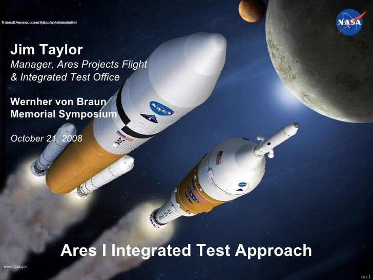 Ares I Integrated Test Approach Jim Taylor Manager, Ares Projects Flight & Integrated Test Office Wernher von Braun  Memor...