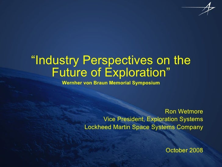 """"""" Industry Perspectives on the Future of Exploration"""" Wernher von Braun Memorial Symposium Ron Wetmore Vice President, Exp..."""