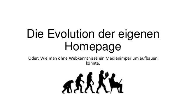 Die Evolution der eigenen Homepage Oder: Wie man ohne Webkenntnisse ein Medienimperium aufbauen könnte.