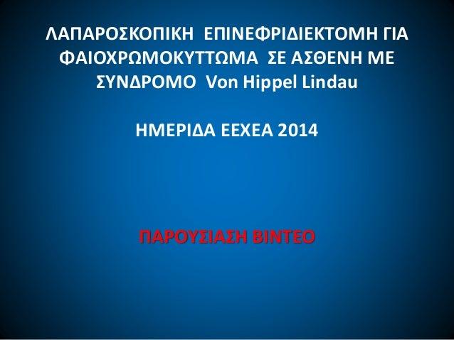 ΛΑΠΑΡΟΣΚΟΠΙΚΗ ΕΠΙΝΕΦΡΙΔΙΕΚΤΟΜΗ ΓΙΑ ΦΑΙΟΧΡΩΜΟΚΥΤΤΩΜΑ ΣΕ ΑΣΘΕΝΗ ΜΕ ΣΥΝΔΡΟΜΟ Von Hippel Lindau ΗΜΕΡΙΔΑ ΕΕΧΕΑ 2014 ΠΑΡΟΥΣΙΑΣΗ ...