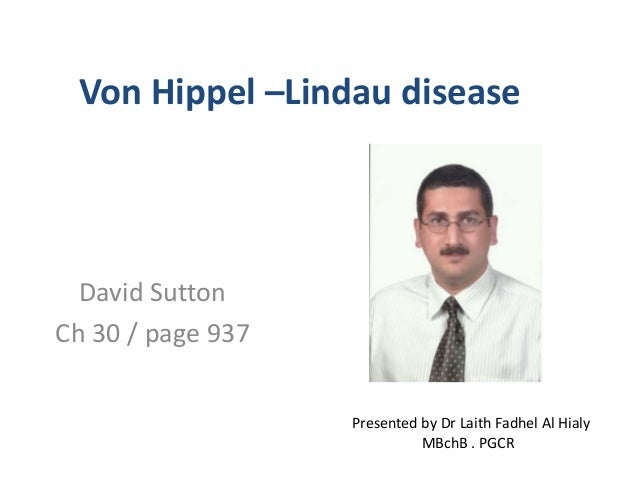 Von Hippel –Lindau disease  David Sutton  Ch 30 / page 937  Presented by Dr Laith Fadhel Al Hialy  MBchB . PGCR