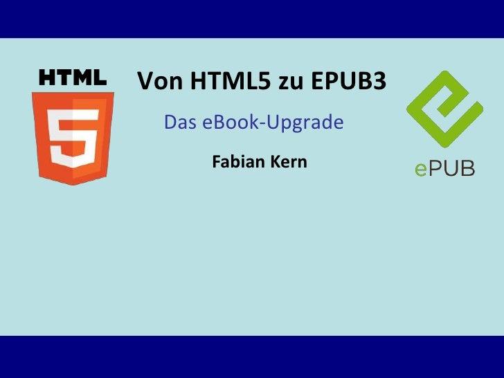Von HTML5 zu EPUB3 Das eBook-Upgrade     Fabian Kern