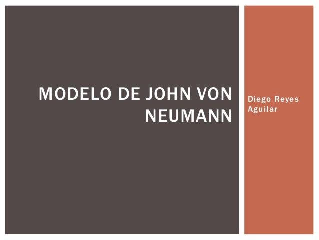 Diego Reyes Aguilar MODELO DE JOHN VON NEUMANN