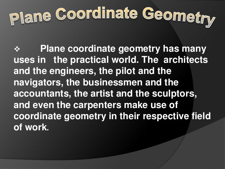      Plane coordinate geometry has manyuses in the practical world. The architectsand the engineers, the pilot and thenav...