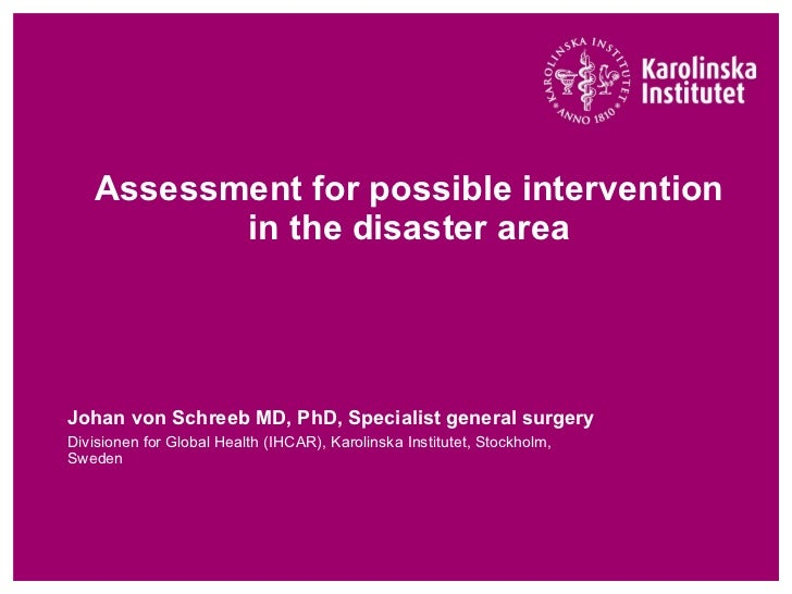Assessment for possible intervention in the disaster area Johan von Schreeb MD, PhD, Specialist general surgery  Divisione...