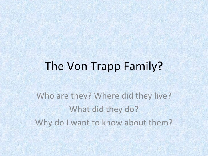 The Von Trapp Family? Who are they? Where did they live? What did they do?  Why do I want to know about them?