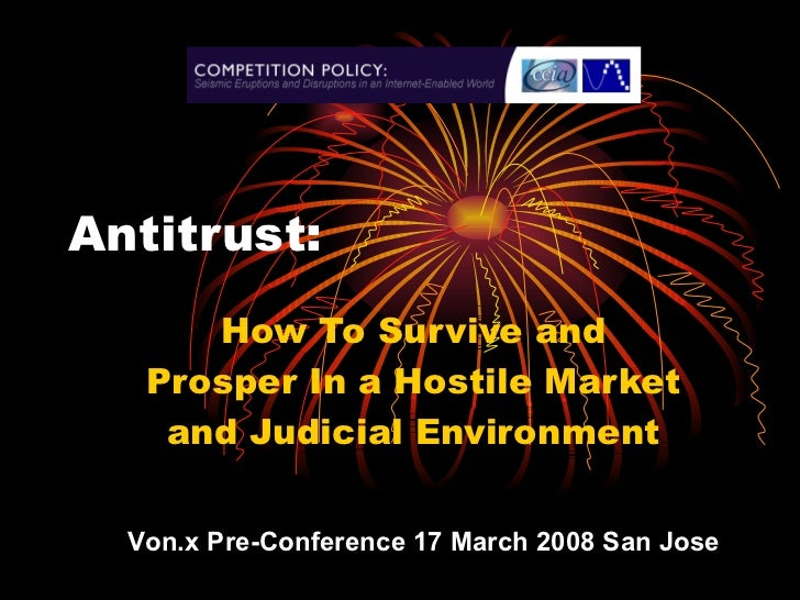 Antitrust:  How To Survive and Prosper In a Hostile Market and Judicial Environment Von.x Pre-Conference 17 March 2008 San...