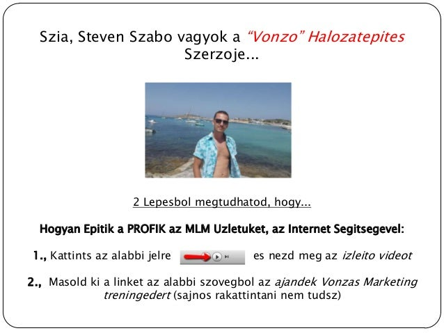 """Szia, Steven Szabo vagyok a """"Vonzo"""" Halozatepites                      Szerzoje...                    2 Lepesbol megtudhat..."""