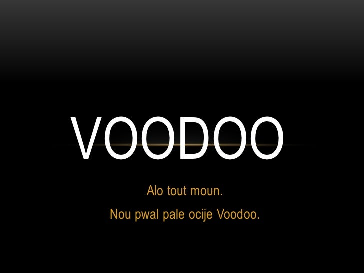 VOODOO       Alo tout moun. Nou pwal pale ocije Voodoo.