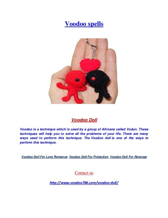 Voodoo spells Voodoo Doll Voodoo is a technique which is used by a group of Africans called Vodun. These techniques will h...