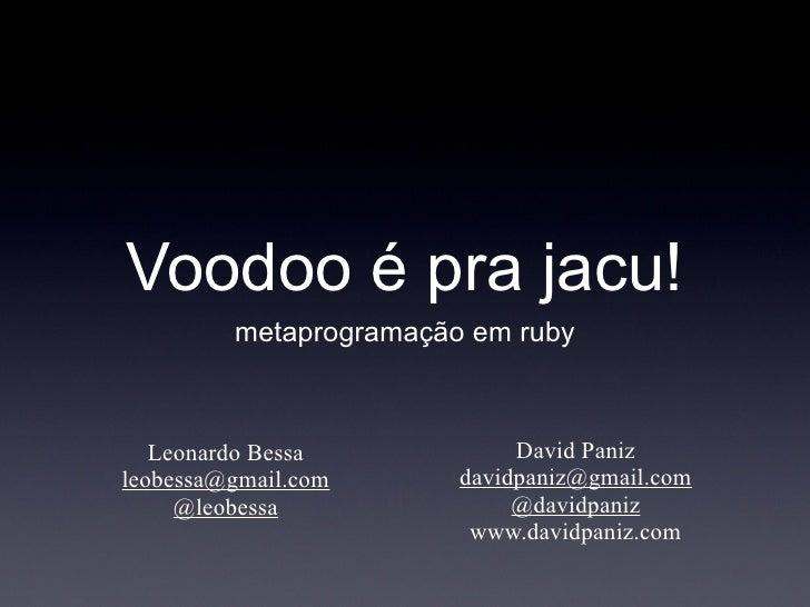 Voodoo é pra jacu!          metaprogramação em ruby       Leonardo Bessa            David Paniz leobessa@gmail.com      da...