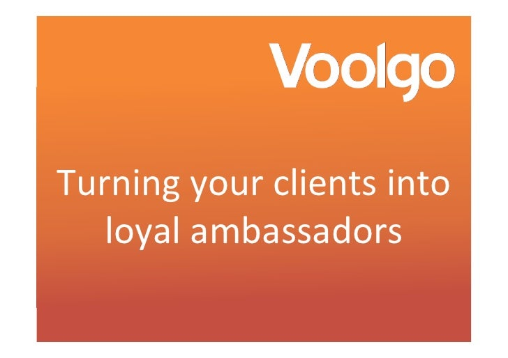 Turning your clients into    loyal ambassadors