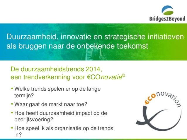 Duurzaamheid, innovatie en strategische initiatieven  als bruggen naar de onbekende toekomst  De duurzaamheidstrends 2014,...