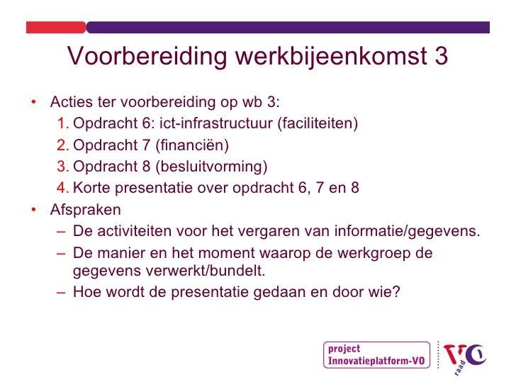 Voorbereiding werkbijeenkomst 3 <ul><li>Acties ter voorbereiding op wb 3: </li></ul><ul><ul><li>Opdracht 6: ict-infrastruc...