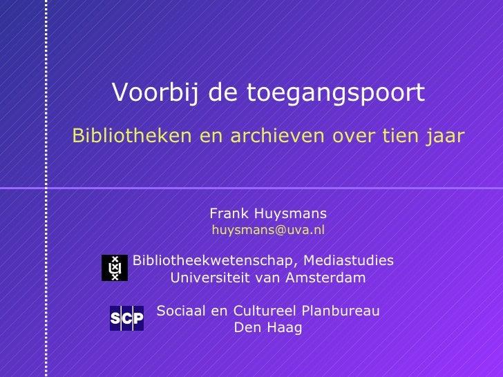 Voorbij de toegangspoort Bibliotheken en archieven over tien jaar Frank Huysmans [email_address] Bibliotheekwetenschap, Me...