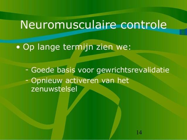 14 Neuromusculaire controle • Op lange termijn zien we: - Goede basis voor gewrichtsrevalidatie - Opnieuw activeren van he...