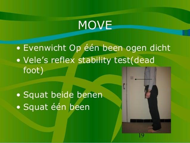 19 MOVE • Evenwicht Op één been ogen dicht • Vele's reflex stability test(dead foot) • Squat beide benen • Squat één been