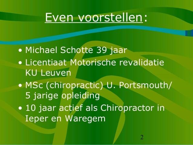 2 Even voorstellen: • Michael Schotte 39 jaar • Licentiaat Motorische revalidatie KU Leuven • MSc (chiropractic) U. Portsm...