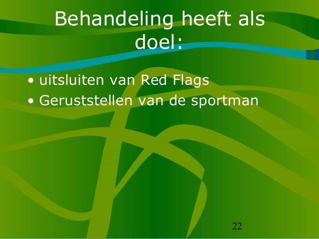 22 Behandeling heeft als doel: • uitsluiten van Red Flags • Geruststellen van de sportman