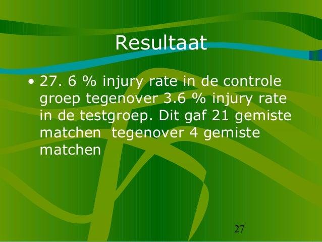 27 Resultaat • 27. 6 % injury rate in de controle groep tegenover 3.6 % injury rate in de testgroep. Dit gaf 21 gemiste ma...