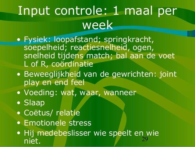 29 Input controle: 1 maal per week • Fysiek: loopafstand; springkracht, soepelheid; reactiesnelheid, ogen, snelheid tijden...