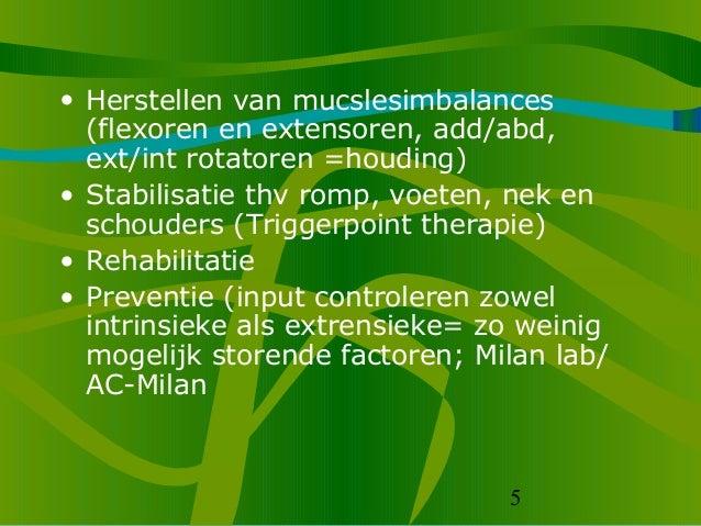 5 • Herstellen van mucslesimbalances (flexoren en extensoren, add/abd, ext/int rotatoren =houding) • Stabilisatie thv romp...