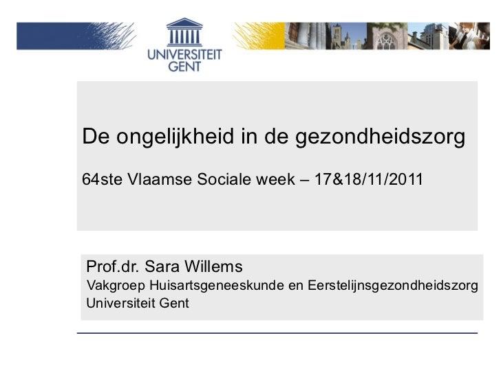 De ongelijkheid in de gezondheidszorg 64ste Vlaamse Sociale week – 17&18/11/2011 Prof.dr. Sara Willems Vakgroep Huisartsge...