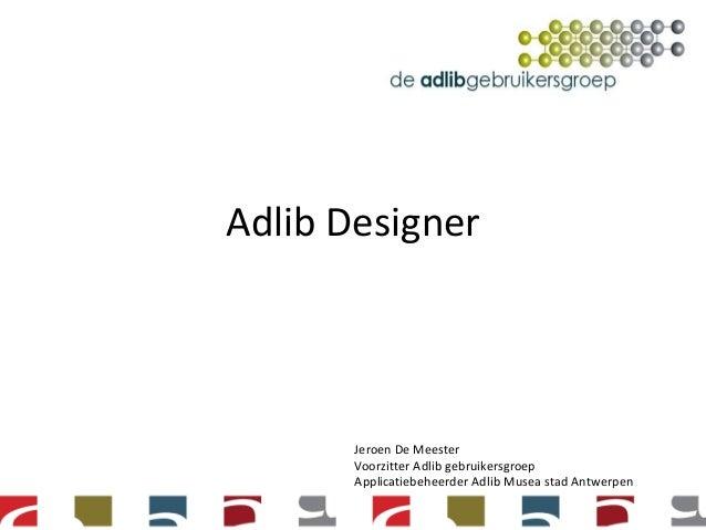 Adlib DesignerJeroen De MeesterVoorzitter Adlib gebruikersgroepApplicatiebeheerder Adlib Musea stad AntwerpenCollectieregi...