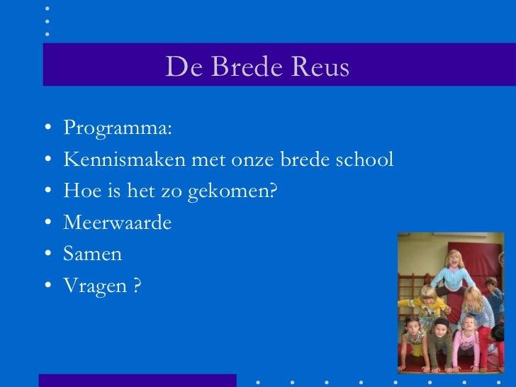 De Brede Reus <ul><li>Programma: </li></ul><ul><li>Kennismaken met onze brede school  </li></ul><ul><li>Hoe is het zo geko...
