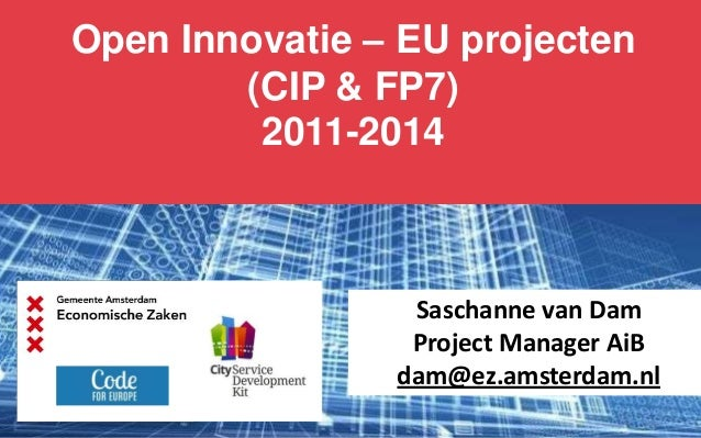 Open Innovatie – EU projecten (CIP & FP7) 2011-2014  Saschanne van Dam Project Manager AiB dam@ez.amsterdam.nl
