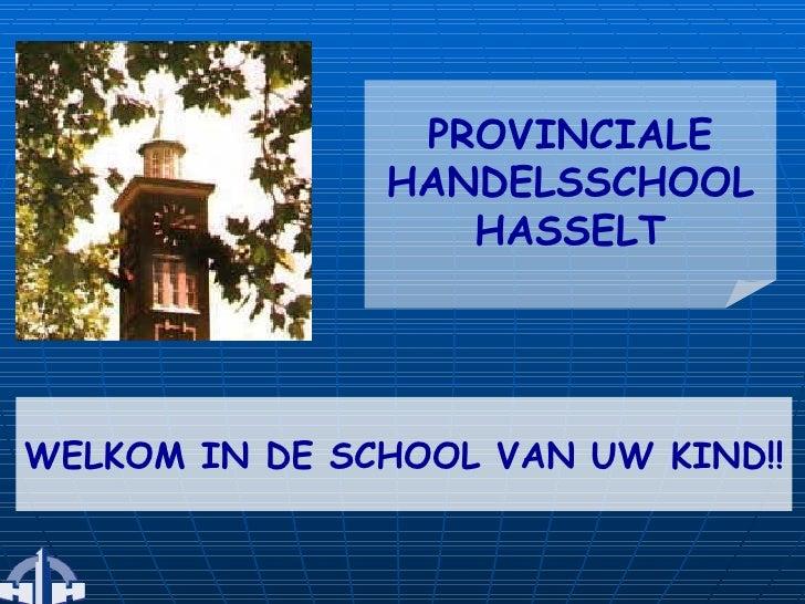 WELKOM IN DE SCHOOL VAN UW KIND!! PROVINCIALE HANDELSSCHOOL HASSELT