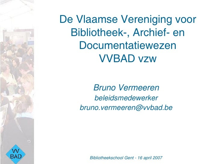 De Vlaamse Vereniging voor Bibliotheek-, Archief- en Documentatiewezen VVBAD vzw <ul><li>Bruno Vermeeren </li></ul><ul><li...