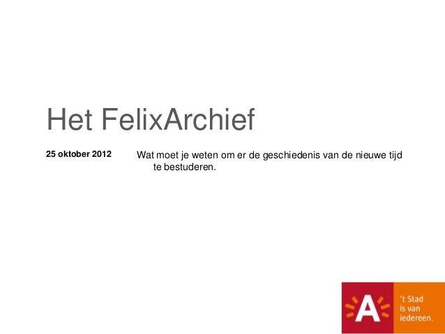 Het FelixArchief25 oktober 2012   Wat moet je weten om er de geschiedenis van de nieuwe tijd                     te bestud...