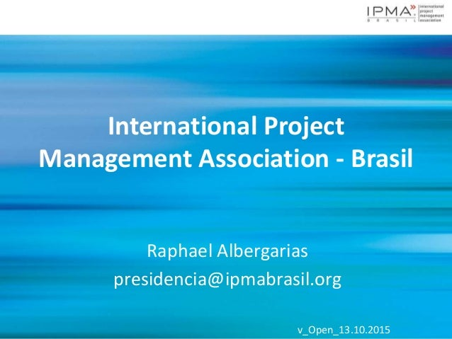 v_Open_13.10.2015v_Open_13.10.2015 International Project Management Association - Brasil Raphael Albergarias presidencia@i...