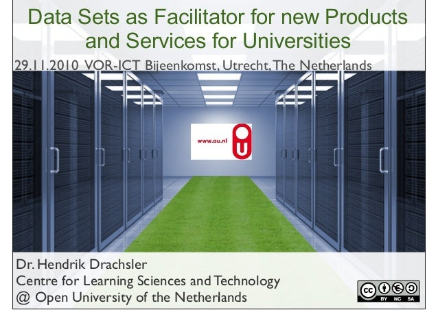 Dr. Hendrik Drachsler Centre for Learning Sciences and Technology @ Open University of the Netherlands Data Sets as Facili...