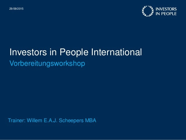 Investors in People International 29/09/2015 Vorbereitungsworkshop Trainer: Willem E.A.J. Scheepers MBA